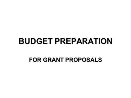 BUDGET PREPARATION FOR GRANT PROPOSALS. STEP 1 Begin with a rough budget Or prepare the budget after the draft.