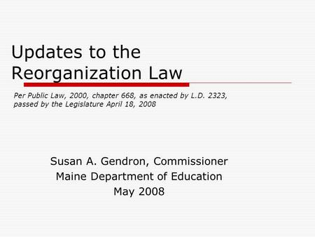 Updates to the Reorganization Law Susan A. Gendron, Commissioner Maine Department of Education May 2008 Per Public Law, 2000, chapter 668, as enacted by.
