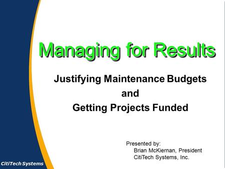 CitiTech Systems Managing for Results Justifying Maintenance Budgets and Getting Projects Funded Presented by: Brian McKiernan, President CitiTech Systems,