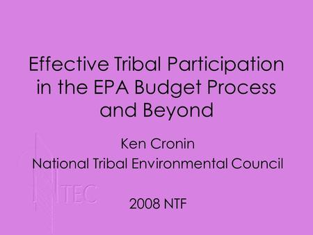 Ken Cronin National Tribal Environmental Council 2008 NTF Effective Tribal Participation in the EPA Budget Process and Beyond.