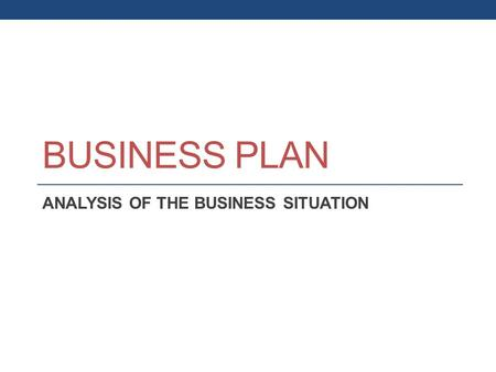 BUSINESS PLAN ANALYSIS OF THE BUSINESS SITUATION.