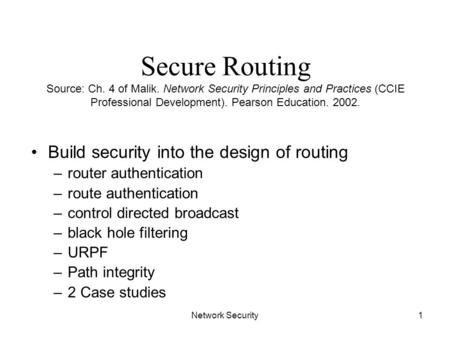 Network Security1 Secure Routing Source: Ch. 4 of Malik. Network Security Principles and Practices (CCIE Professional Development). Pearson Education.