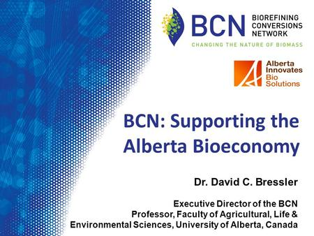Dr. David C. Bressler Executive Director of the BCN Professor, Faculty of Agricultural, Life & Environmental Sciences, University of Alberta, Canada BCN: