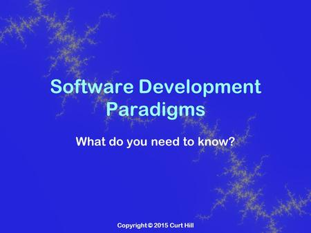 Copyright © 2015 Curt Hill Software Development Paradigms What do you need to know?