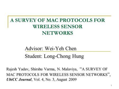 "1 A SURVEY OF MAC PROTOCOLS FOR WIRELESS SENSOR NETWORKS Advisor: Wei-Yeh Chen Student: Long-Chong Hung Rajesh Yadav, Shirshu Varma, N. Malaviya, "" A SURVEY."