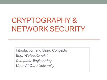 CRYPTOGRAPHY & NETWORK SECURITY Introduction and Basic Concepts Eng. Wafaa Kanakri Computer Engineering Umm Al-Qura University.