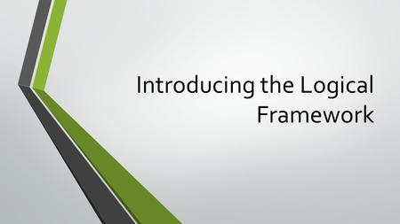 Introducing the Logical Framework. Where did the Logical Framework Come From? It's about 40 years old, and has its root in multi-complex projects across.