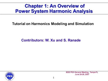 IEEE PES General Meeting, Tampa FL June 24-28, 2007 1 Chapter 1: An Overview of Power System Harmonic Analysis Tutorial on Harmonics Modeling and Simulation.