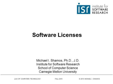 Software Licenses LAW OF COMPUTER TECHNOLOGY FALL 2015 © 2015 MICHAEL I. SHAMOS Michael I. Shamos, Ph.D., J.D. Institute for Software Research School.