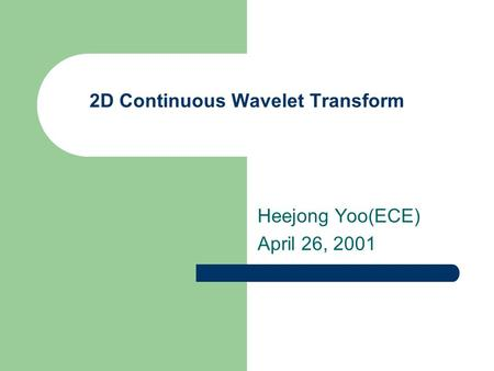 2D Continuous Wavelet Transform Heejong Yoo(ECE) April 26, 2001.