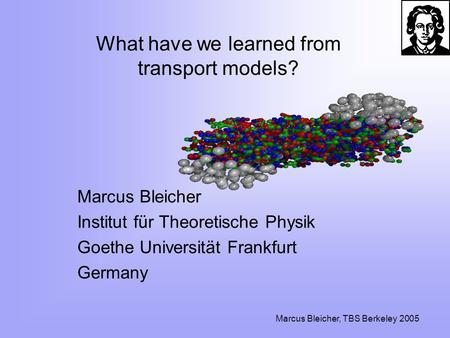 Marcus Bleicher, TBS Berkeley 2005 What have we learned from transport models? Marcus Bleicher Institut für Theoretische Physik Goethe Universität Frankfurt.