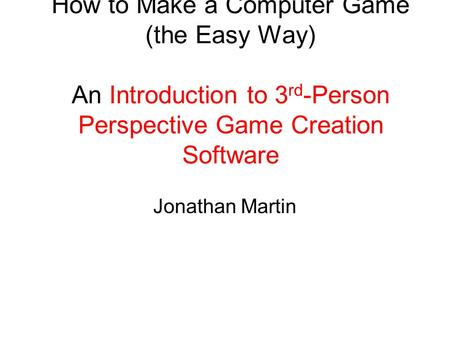 How to Make a Computer Game (the Easy Way) An Introduction to 3 rd -Person Perspective Game Creation Software Jonathan Martin.