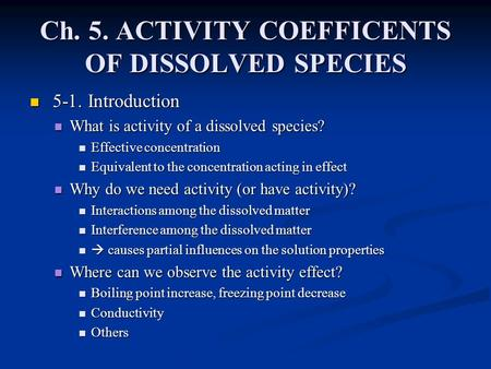 Ch. 5. ACTIVITY COEFFICENTS OF DISSOLVED SPECIES 5-1. Introduction 5-1. Introduction What is activity of a dissolved species? What is activity of a dissolved.