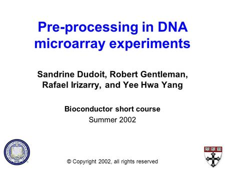 Pre-processing in DNA microarray experiments Sandrine Dudoit, Robert Gentleman, Rafael Irizarry, and Yee Hwa Yang Bioconductor short course Summer 2002.