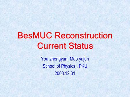 BesMUC Reconstruction Current Status You zhengyun, Mao yajun School of Physics, PKU 2003.12.31.