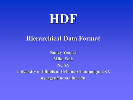 HDF Hierarchical Data Format Nancy Yeager Mike Folk NCSA University of Illinois at Urbana-Champaign, USA