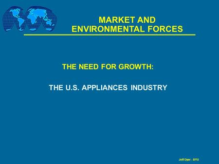 Jeff Dyer - BYU THE NEED FOR GROWTH: THE U.S. APPLIANCES INDUSTRY MARKET AND ENVIRONMENTAL FORCES.