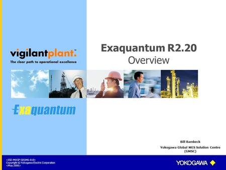 Copyright © Yokogawa Electric Corporation Exaquantum R2.20 Overview Bill Bambeck Yokogawa Global MES Solution Centre (GMSC)