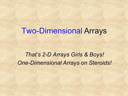 Two-Dimensional Arrays That's 2-D Arrays Girls & Boys! One-Dimensional Arrays on Steroids!