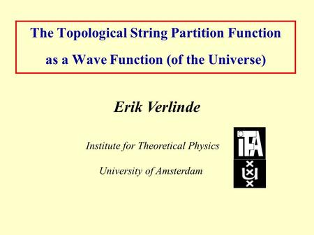 The Topological String Partition Function as a Wave Function (of the Universe) Erik Verlinde Institute for Theoretical Physics University of Amsterdam.