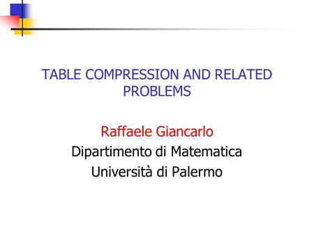 TABLE COMPRESSION AND RELATED PROBLEMS Raffaele Giancarlo Dipartimento di Matematica Università di Palermo.
