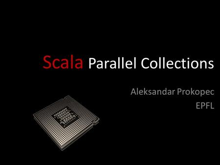 Scala Parallel Collections Aleksandar Prokopec EPFL.