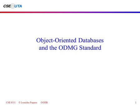 CSE 6331 © Leonidas Fegaras OODB1 Object-Oriented Databases and the ODMG Standard.