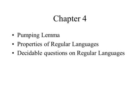Chapter 4 Pumping Lemma Properties of Regular Languages Decidable questions on Regular Languages.