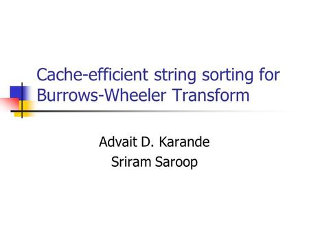 Cache-efficient string sorting for Burrows-Wheeler Transform Advait D. Karande Sriram Saroop.