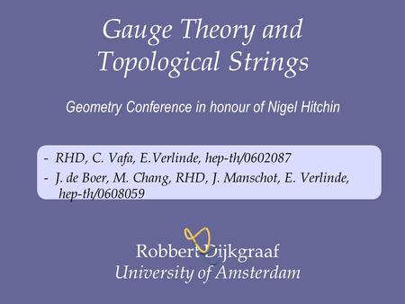 Gauge Theory and Topological Strings Geometry Conference in honour of Nigel Hitchin - RHD, C. Vafa, E.Verlinde, hep-th/0602087 - J. de Boer, M. Chang,