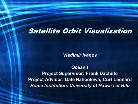 Satellite Orbit Visualization Vladimir Ivanov Oceanit Project Supervisor: Frank Dachille Project Advisor: Dale Nahoolewa, Curt Leonard Home Institution: