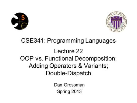 CSE341: Programming Languages Lecture 22 OOP vs. Functional Decomposition; Adding Operators & Variants; Double-Dispatch Dan Grossman Spring 2013.