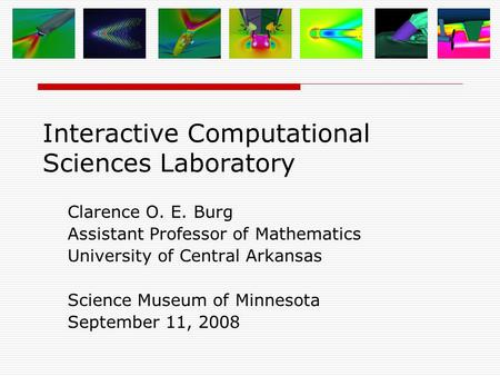 Interactive Computational Sciences Laboratory Clarence O. E. Burg Assistant Professor of Mathematics University of Central Arkansas Science Museum of Minnesota.