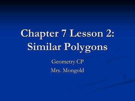 Chapter 7 Lesson 2: Similar Polygons