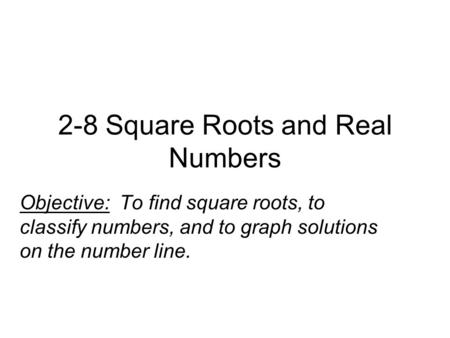 2-8 Square Roots and Real Numbers Objective: To find square roots, to classify numbers, and to graph solutions on the number line.