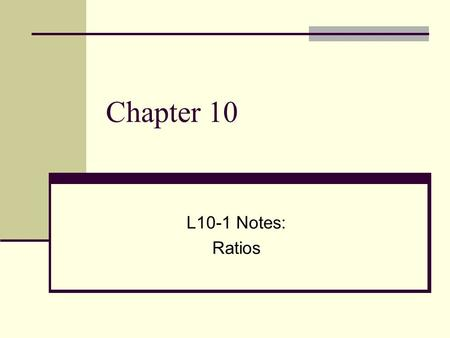 Chapter 10 L10-1 Notes: Ratios. Vocabulary A ratio is a comparison of two numbers by division.