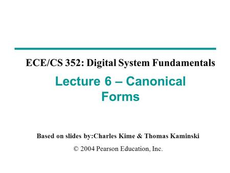 Based on slides by:Charles Kime & Thomas Kaminski © 2004 Pearson Education, Inc. ECE/CS 352: Digital System Fundamentals Lecture 6 – Canonical Forms.