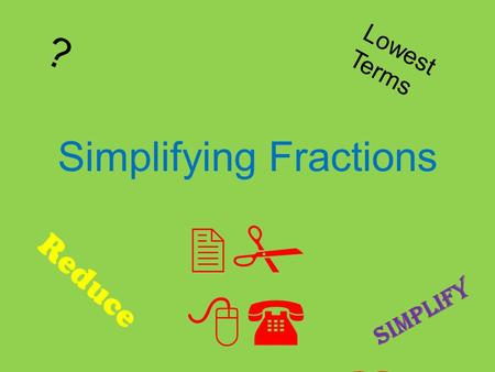 Simplifying Fractions 2# 8( !1 6% ? Lowest Terms Reduce Simplify.