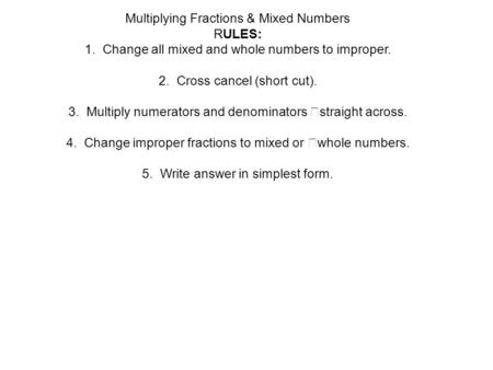 Multiplying Fractions & Mixed Numbers RULES: 1. Change all mixed and whole numbers to improper. 2. Cross cancel (short cut). 3. Multiply numerators and.