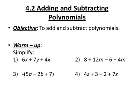 4.2 Adding and Subtracting Polynomials Objective: To add and subtract polynomials. Warm – up: Simplify: 1) 6x + 7y + 4x2) 8 + 12m – 6 + 4m 3) -(5a – 2b.