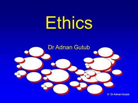 © Dr Adnan Gutub Ethics Dr Adnan Gutub. © Dr Adnan Gutub Outline What are Ethics? Protection of Rights Professional Ethics & Computer Ethics Moral & Ethical.