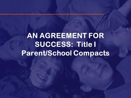 AN AGREEMENT FOR SUCCESS: Title I Parent/School Compacts.