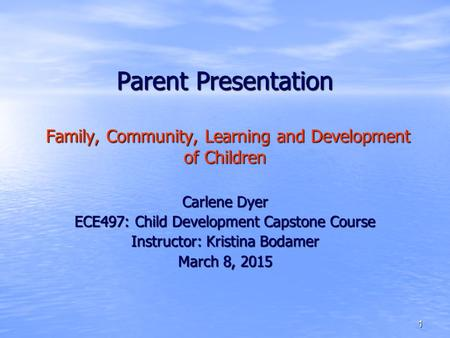 1 Parent Presentation Family, Community, Learning and Development of Children Carlene Dyer ECE497: Child Development Capstone Course Instructor: Kristina.