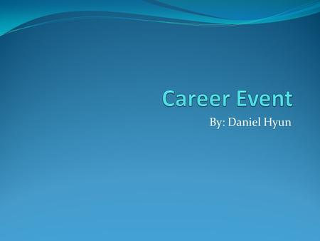 Career Event By: Daniel Hyun.