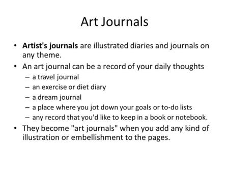 Art Journals Artist's journals are illustrated diaries and journals on any theme. An art journal can be a record of your daily thoughts – a travel journal.