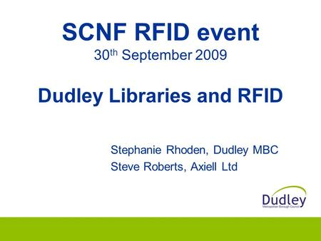 SCNF RFID event 30 th September 2009 Dudley Libraries and RFID Stephanie Rhoden, Dudley MBC Steve Roberts, Axiell Ltd.