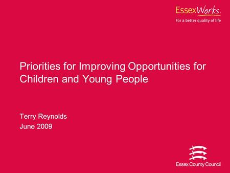 Terry Reynolds June 2009 Priorities for Improving Opportunities for Children and Young People.