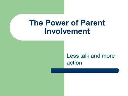 The Power of Parent Involvement Less talk and more action.