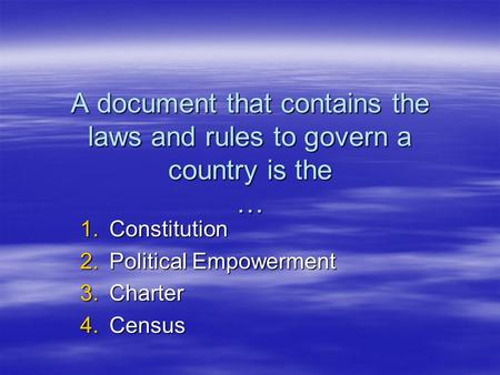 A document that contains the laws and rules to govern a country is the … 1.Constitution 2.Political Empowerment 3.Charter 4.Census.