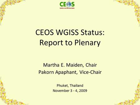 CEOS WGISS Status: Report to Plenary Martha E. Maiden, Chair Pakorn Apaphant, Vice-Chair Phuket, Thailand November 3 - 4, 2009.
